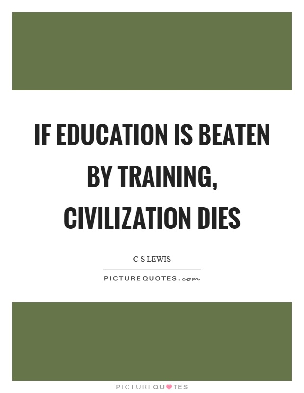 If education is beaten by training, civilization dies Picture Quote #1