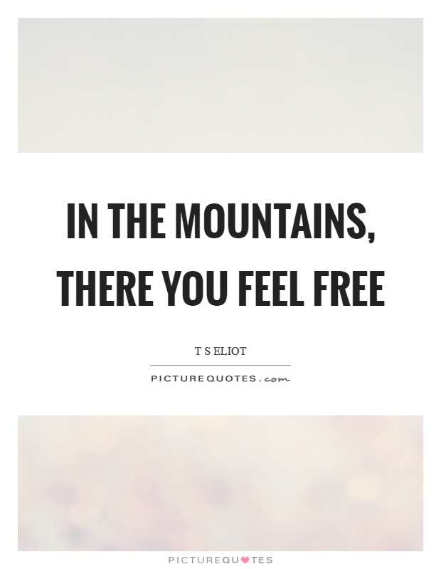 In The Mountains There You Feel Free Picture Quote 1