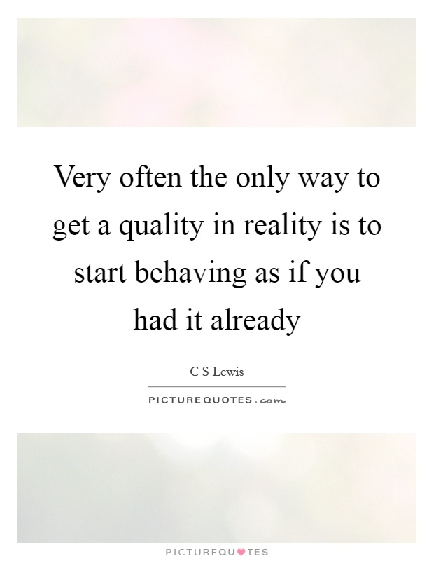 Very often the only way to get a quality in reality is to start behaving as if you had it already Picture Quote #1