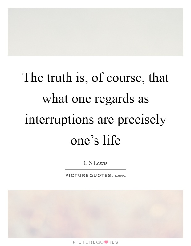 The truth is, of course, that what one regards as interruptions are precisely one's life Picture Quote #1