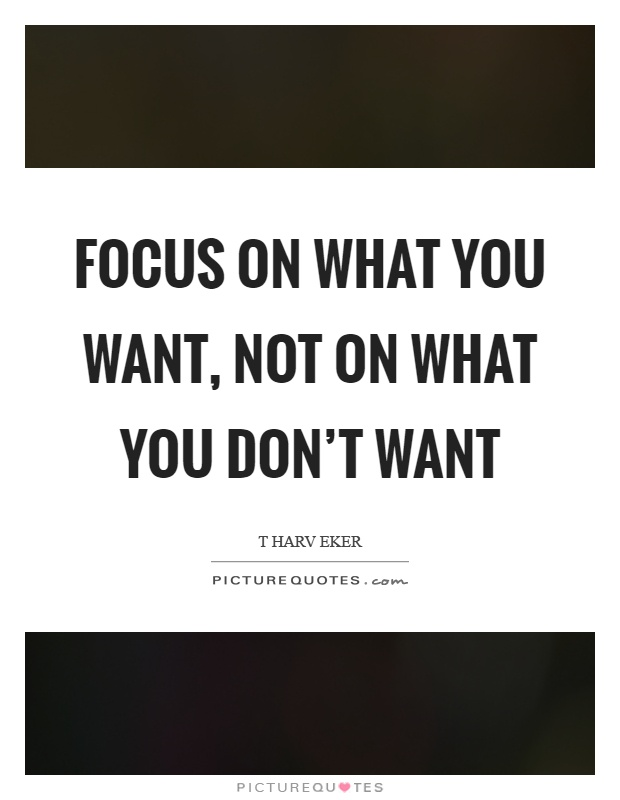 Focus on what you want, not on what you don't want Picture Quote #1
