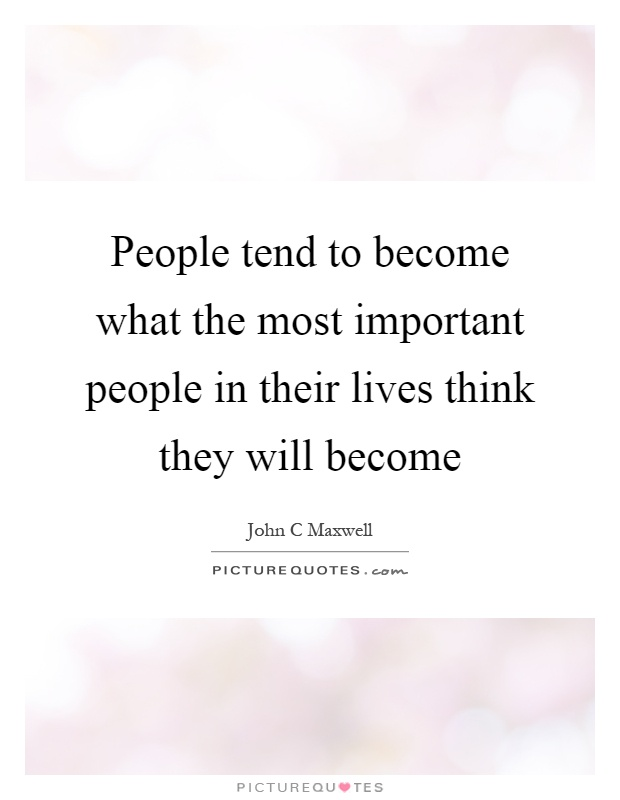 People tend to become what the most important people in their lives think they will become Picture Quote #1