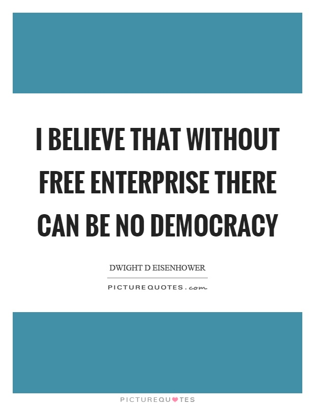 I believe that without free enterprise there can be no democracy Picture Quote #1