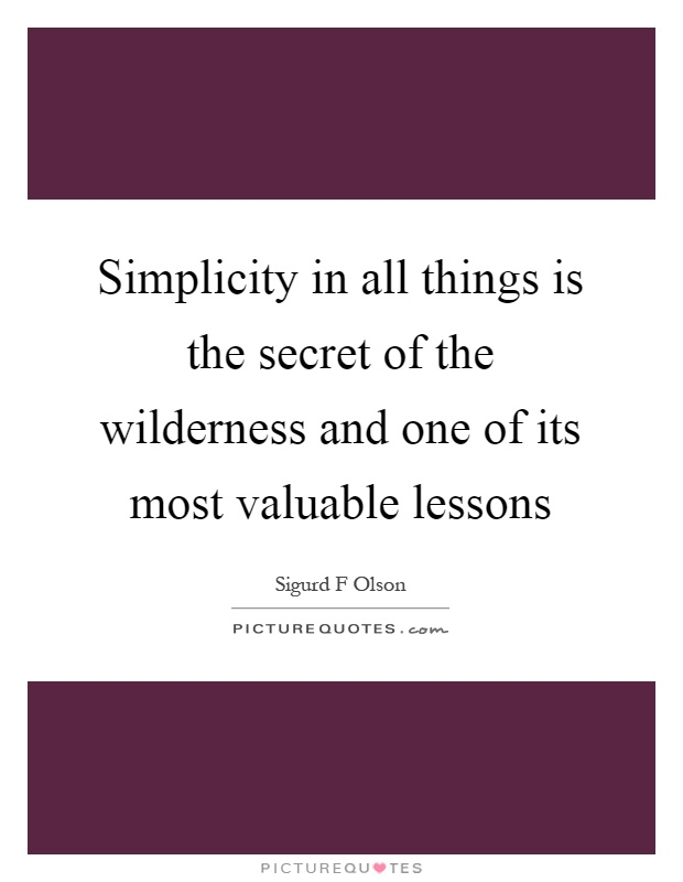 Simplicity in all things is the secret of the wilderness and one of its most valuable lessons Picture Quote #1