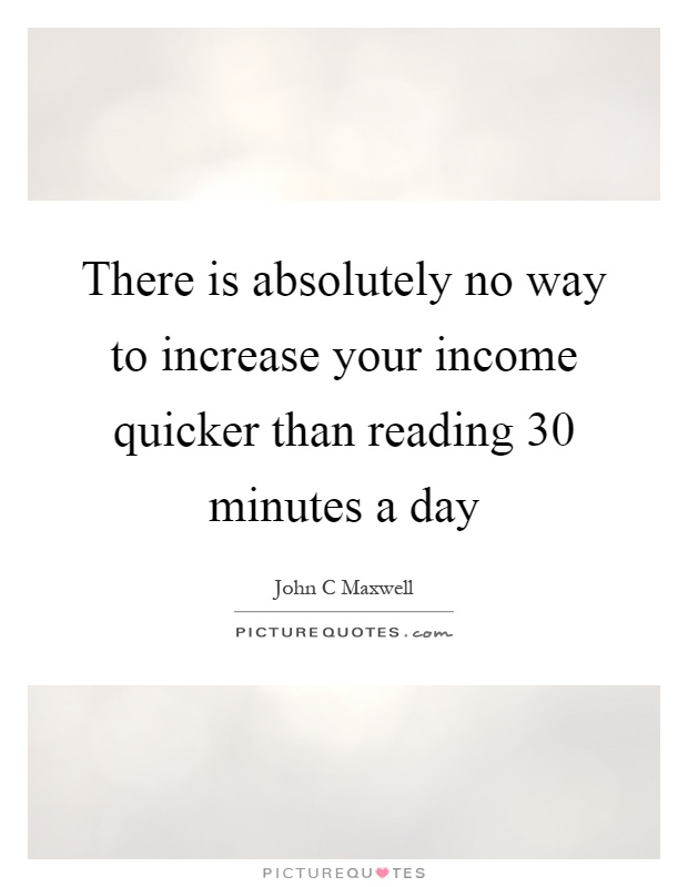 There is absolutely no way to increase your income quicker than reading 30 minutes a day Picture Quote #1