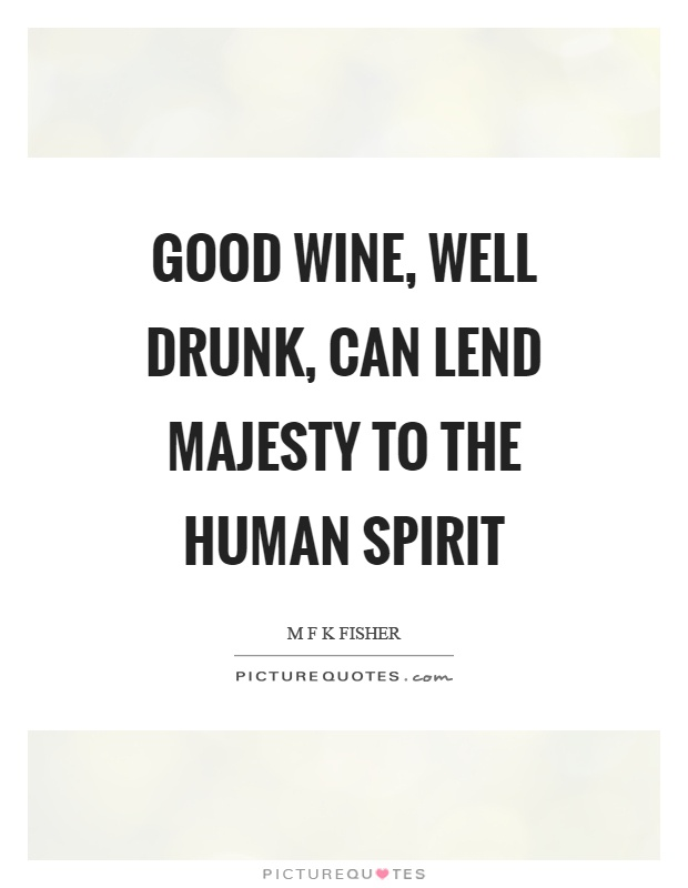 Good wine, well drunk, can lend majesty to the human spirit Picture Quote #1