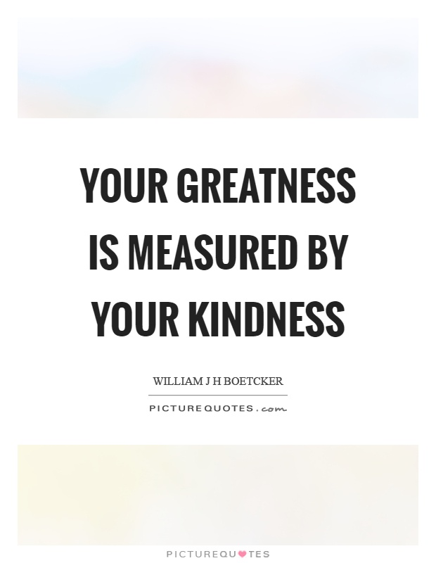 Your greatness is measured by your kindness Picture Quote #1