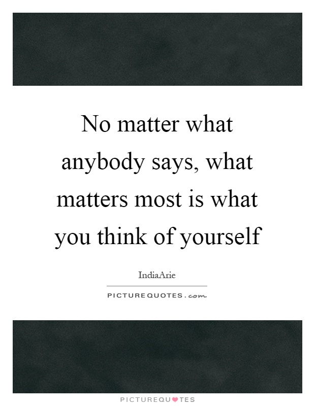 No matter what anybody says, what matters most is what you think of yourself Picture Quote #1