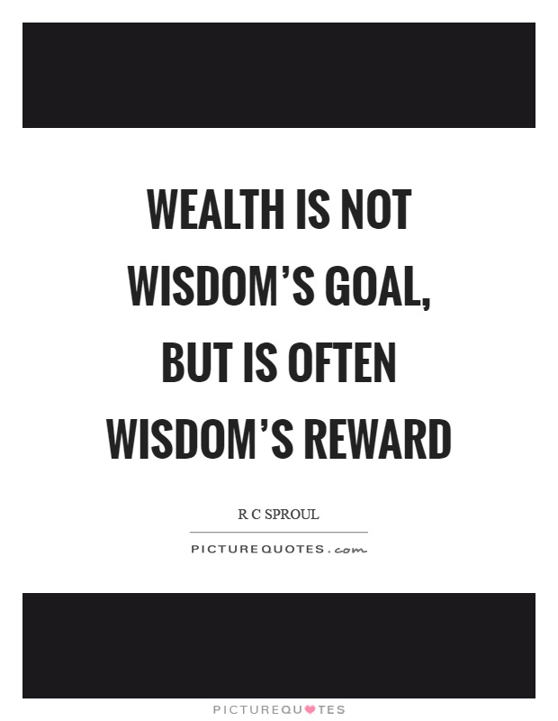Wealth is not wisdom's goal, but is often wisdom's reward Picture Quote #1