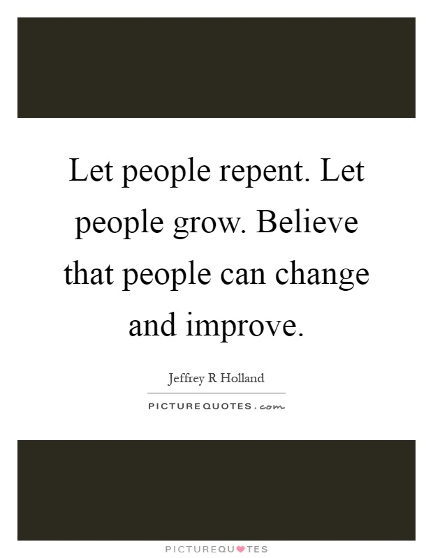 Let people repent. Let people grow. Believe that people can change and improve Picture Quote #1