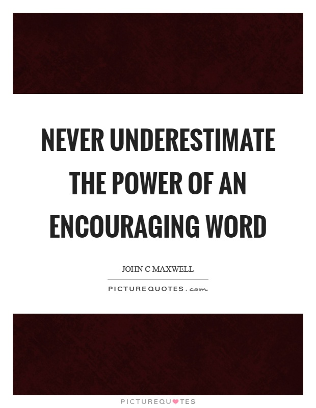Never underestimate the power of an encouraging word Picture Quote #1