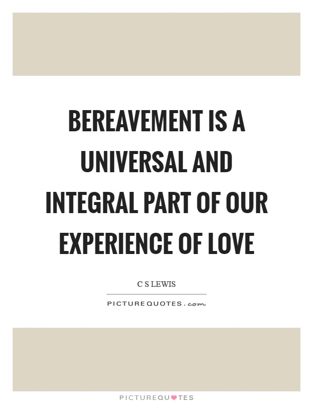 Bereavement is a universal and integral part of our experience of love Picture Quote #1