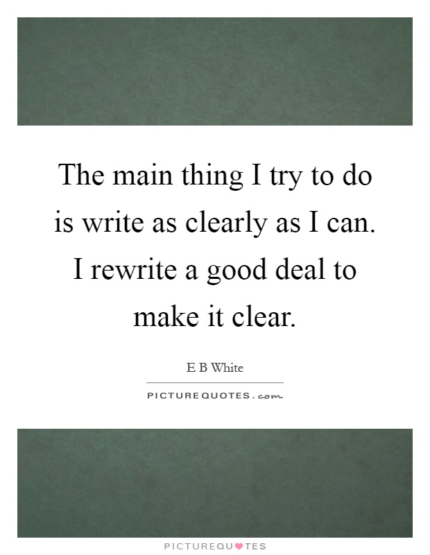 The main thing I try to do is write as clearly as I can. I rewrite a good deal to make it clear Picture Quote #1