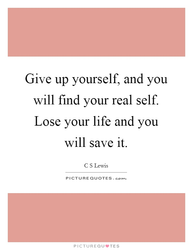 Give up yourself, and you will find your real self. Lose your life and you will save it Picture Quote #1
