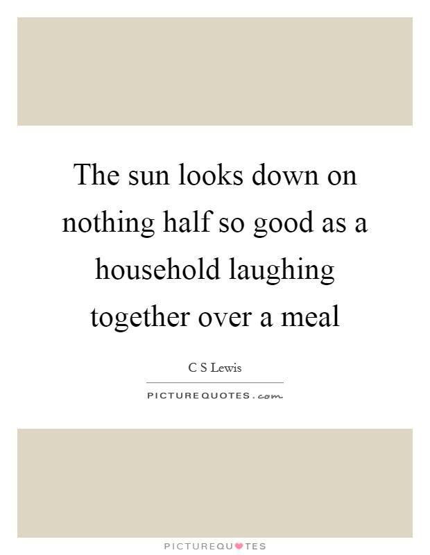 The sun looks down on nothing half so good as a household laughing together over a meal Picture Quote #1