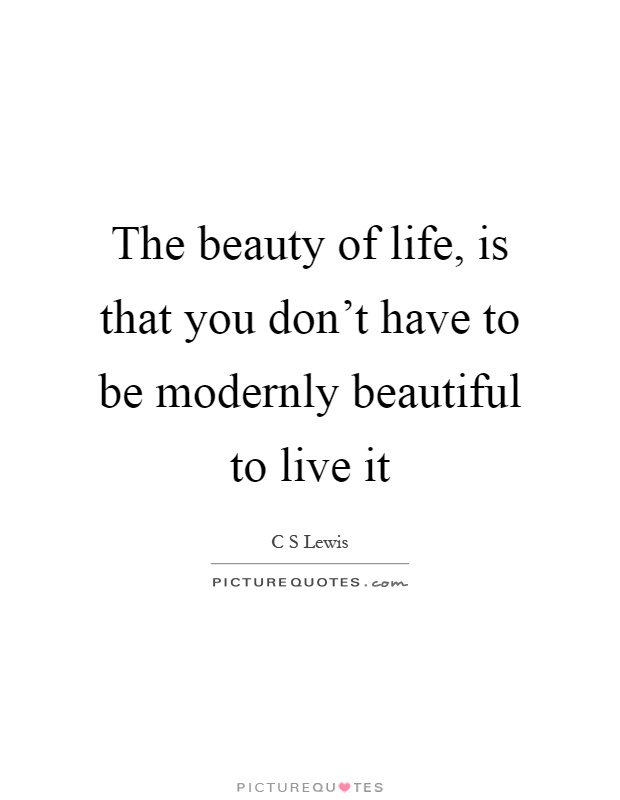 The beauty of life, is that you don't have to be modernly beautiful to live it Picture Quote #1