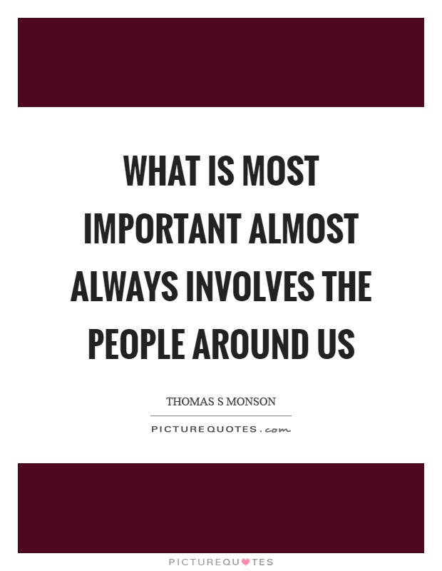 What is most important almost always involves the people around us Picture Quote #1