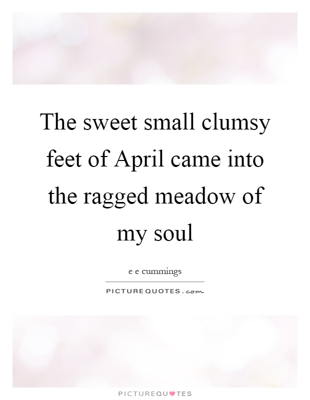The sweet small clumsy feet of April came into the ragged meadow of my soul Picture Quote #1