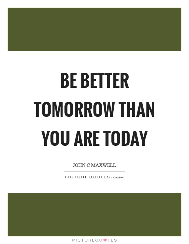 Be better tomorrow than you are today Picture Quote #1