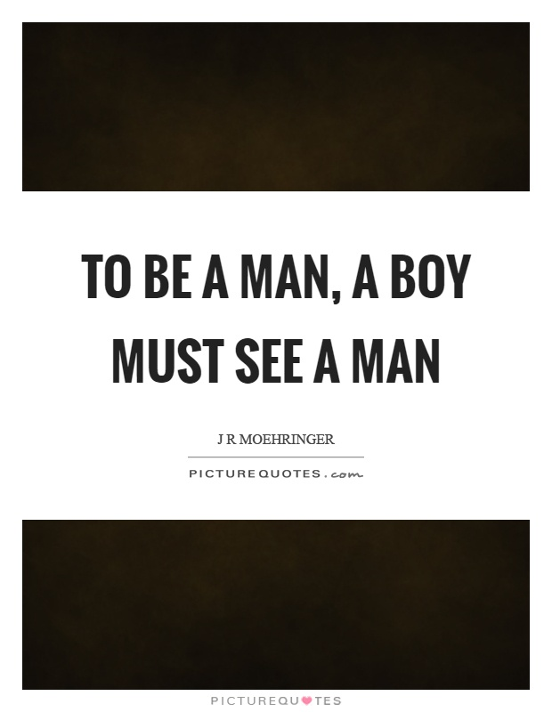 To be a man, a boy must see a man Picture Quote #1