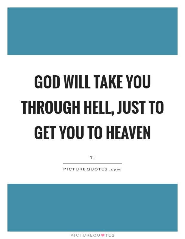 God will take you through hell, just to get you to heaven Picture Quote #1