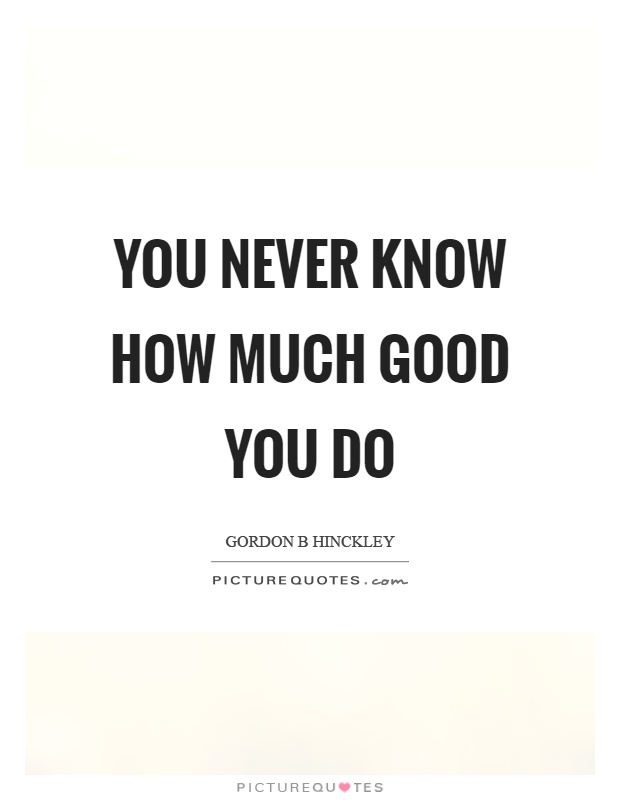 You never know how much good you do Picture Quote #1