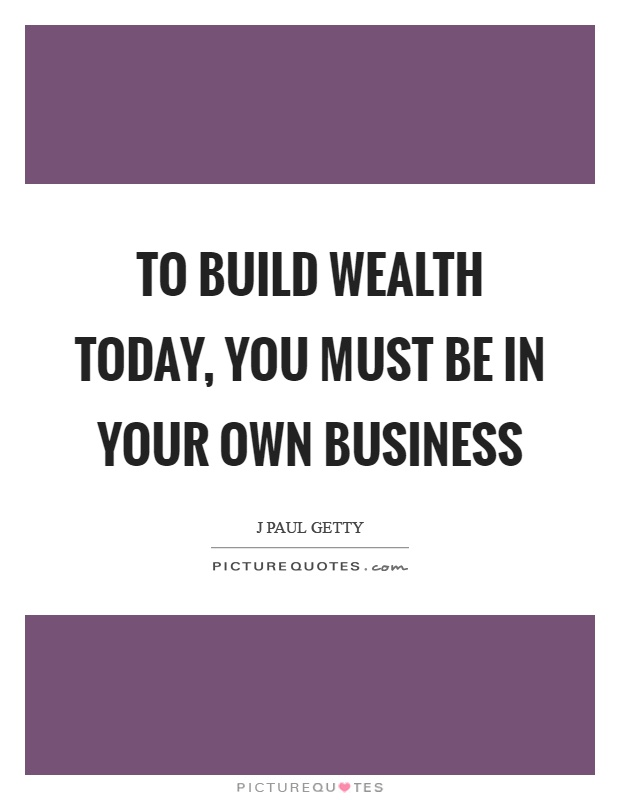 To Build Wealth Today You Must Be In Your Own Business