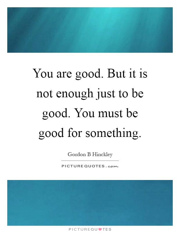 You are good. But it is not enough just to be good. You must be good for something Picture Quote #1