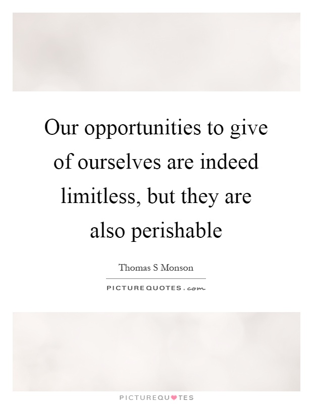 Our opportunities to give of ourselves are indeed limitless, but they are also perishable Picture Quote #1