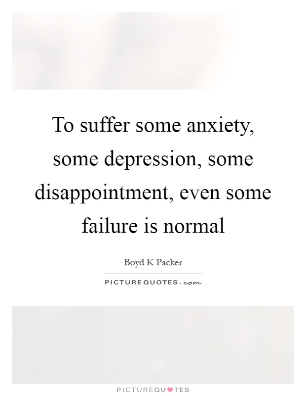 To suffer some anxiety, some depression, some disappointment ...