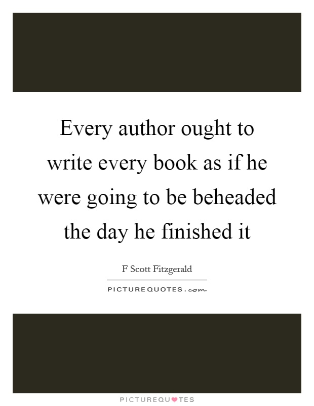 Every author ought to write every book as if he were going to be beheaded the day he finished it Picture Quote #1