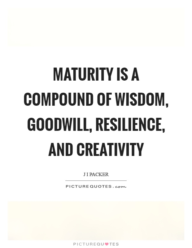 Maturity is a compound of wisdom, goodwill, resilience, and creativity Picture Quote #1
