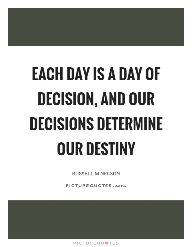 Each day is a day of decision, and our decisions determine our destiny Picture Quote #1