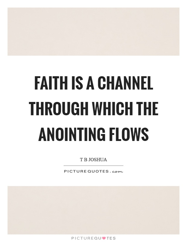 Faith is a channel through which the anointing flows Picture Quote #1