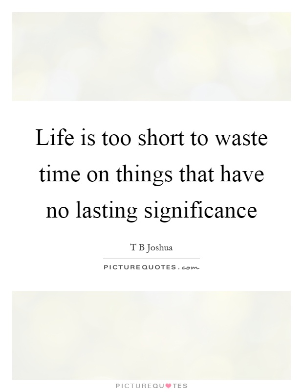Life is too short to waste time on things that have no lasting significance Picture Quote #1