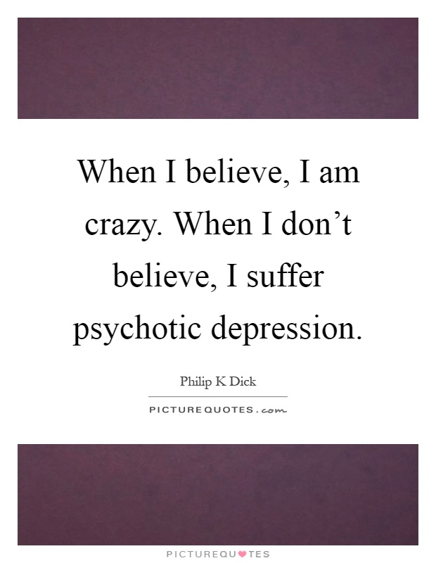 When I believe, I am crazy. When I don't believe, I suffer psychotic depression Picture Quote #1