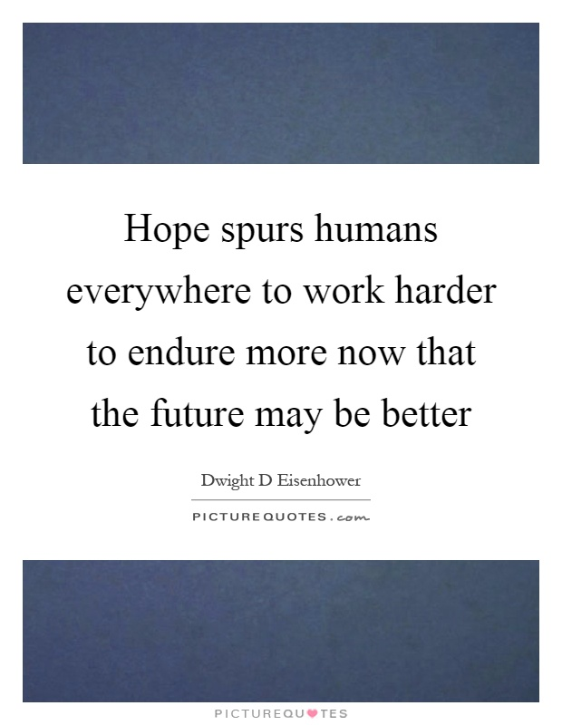 Hope spurs humans everywhere to work harder to endure more now that the future may be better Picture Quote #1