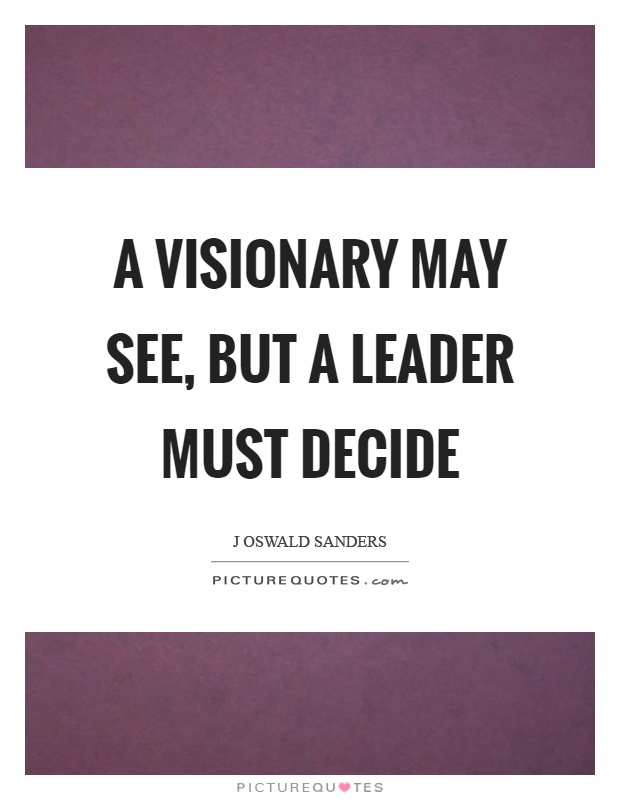 A visionary may see, but a leader must decide Picture Quote #1