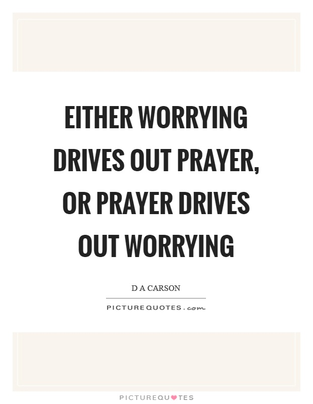Either worrying drives out prayer, or prayer drives out worrying Picture Quote #1