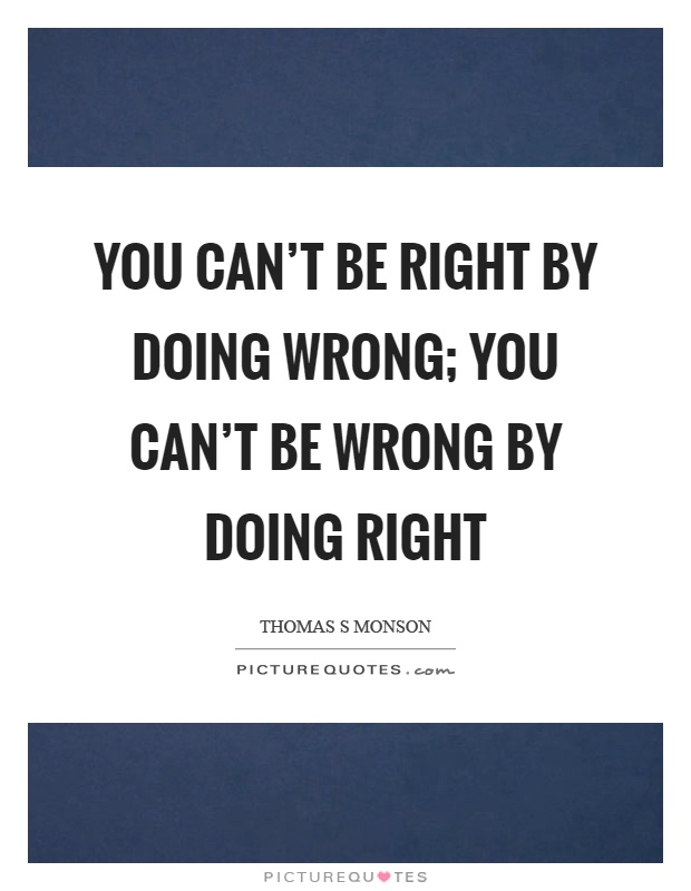 You can't be right by doing wrong; you can't be wrong by doing right Picture Quote #1