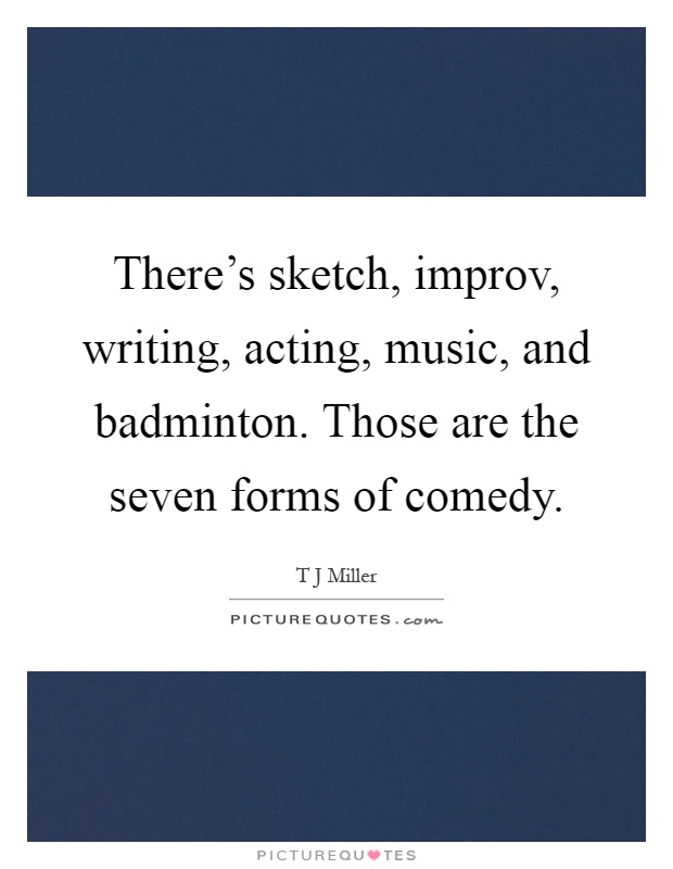 There's sketch, improv, writing, acting, music, and badminton. Those are the seven forms of comedy Picture Quote #1