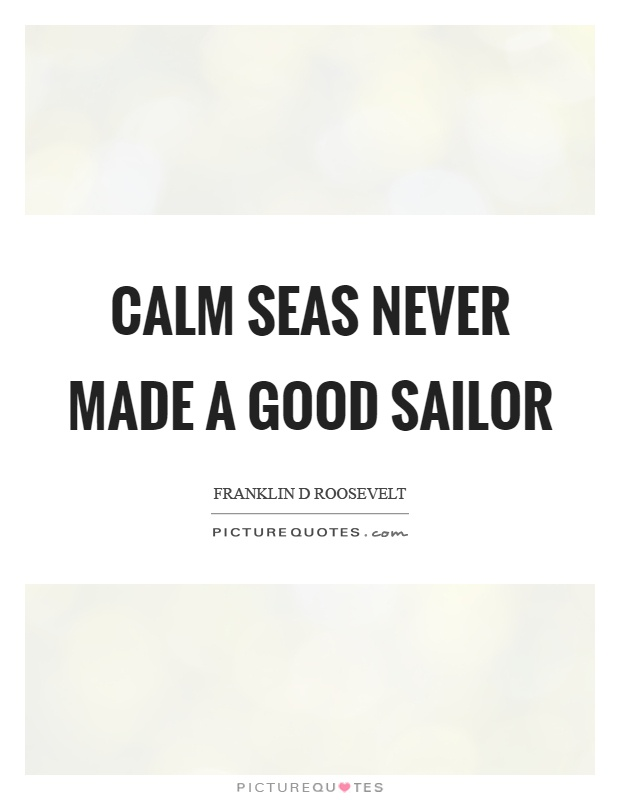 Calm seas never made a good sailor Picture Quote #1