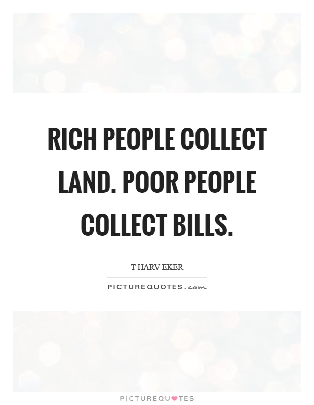 Rich people collect land. Poor people collect bills Picture Quote #1
