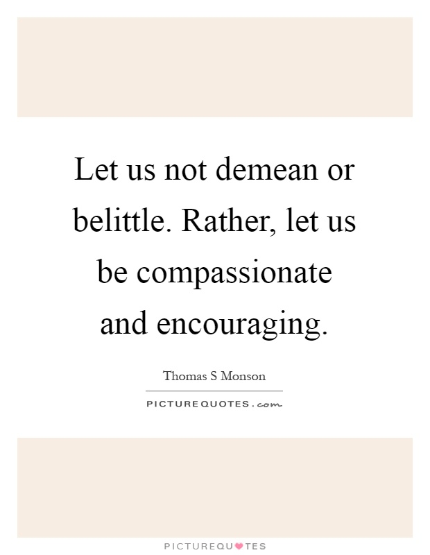 Let us not demean or belittle. Rather, let us be compassionate and encouraging Picture Quote #1