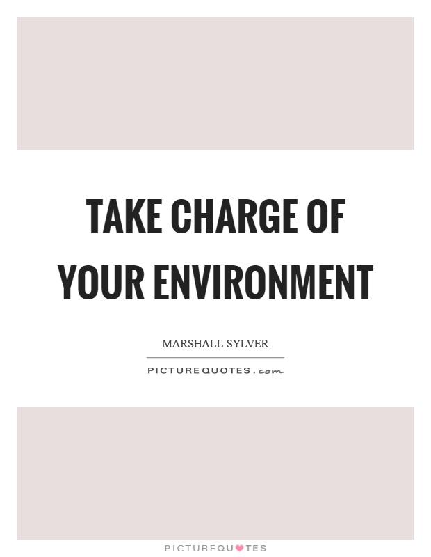 Take charge of your environment Picture Quote #1