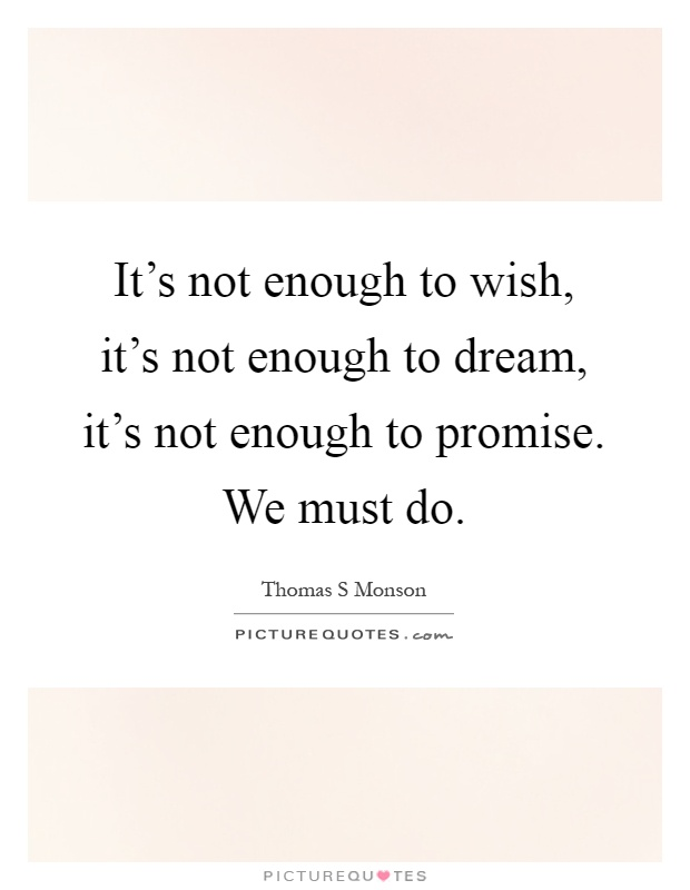 It's not enough to wish, it's not enough to dream, it's not enough to promise. We must do Picture Quote #1