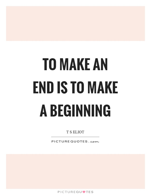 To make an end is to make a beginning Picture Quote #1