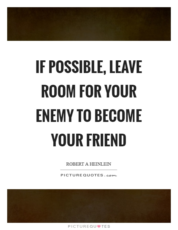 If possible, leave room for your enemy to become your friend Picture Quote #1