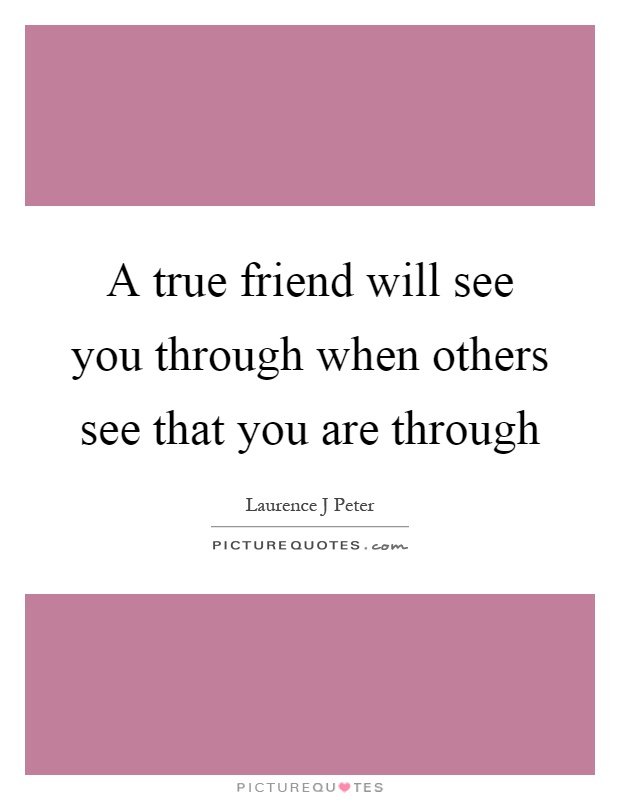 A true friend will see you through when others see that you are through Picture Quote #1
