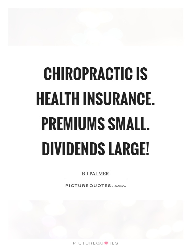 Chiropractic is health insurance. Premiums small. Dividends large! Picture Quote #1